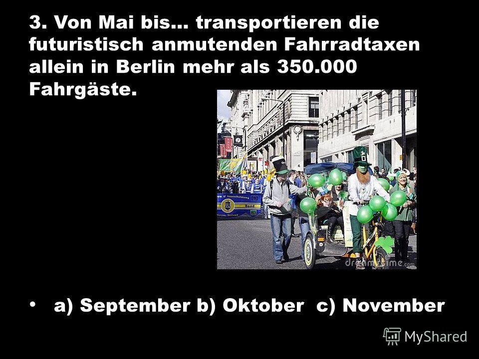 3. Von Mai bis… transportieren die futuristisch anmutenden Fahrradtaxen allein in Berlin mehr als 350.000 Fahrgäste. a) September b) Oktober c) November