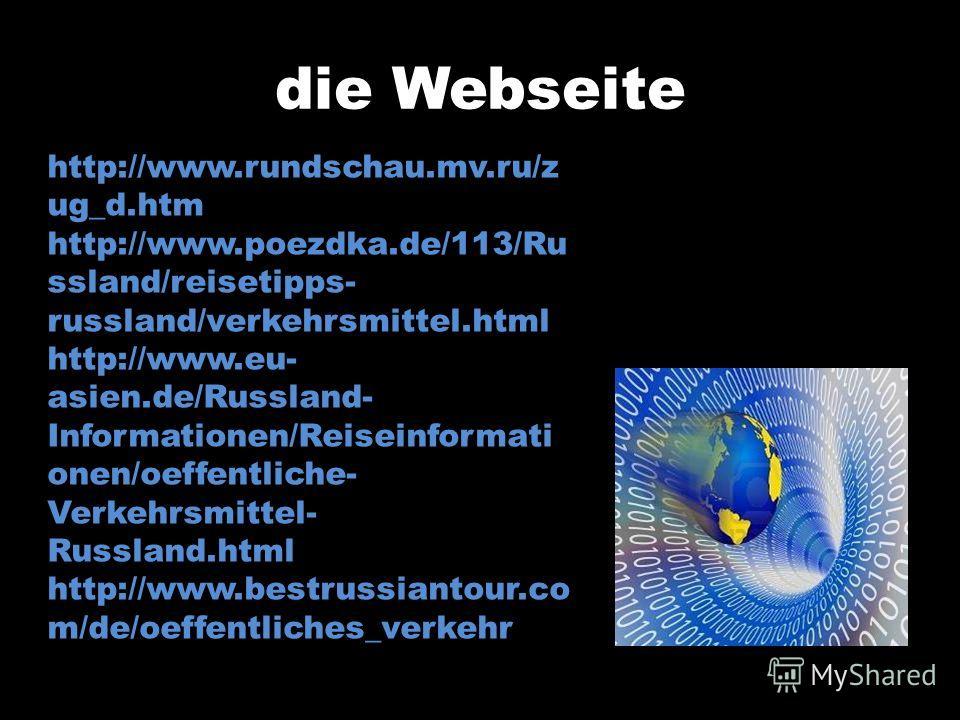 die Webseite http://www.rundschau.mv.ru/z ug_d.htm http://www.poezdka.de/113/Ru ssland/reisetipps- russland/verkehrsmittel.html http://www.eu- asien.de/Russland- Informationen/Reiseinformati onen/oeffentliche- Verkehrsmittel- Russland.html http://www