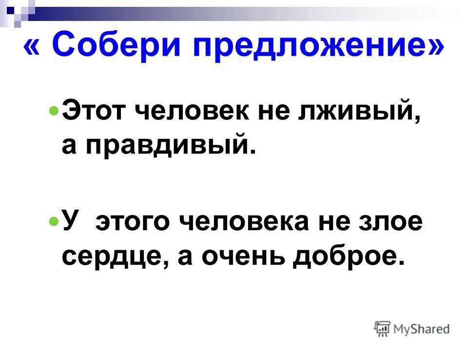 « Собери предложение» Этот человек не лживый, а правдивый. У этого человека не злое сердце, а очень доброе.