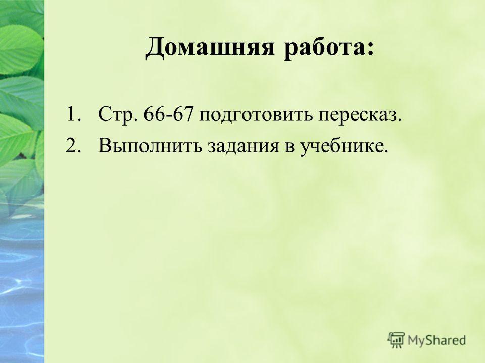 Домашняя работа: 1.Стр. 66-67 подготовить пересказ. 2.Выполнить задания в учебнике.