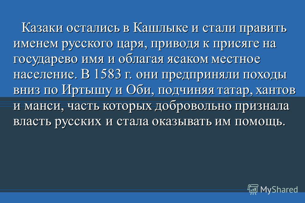 Казаки остались в Кашлыке и стали править именем русского царя, приводя к присяге на государево имя и облагая ясаком местное население. В 1583 г. они предприняли походы вниз по Иртышу и Оби, подчиняя татар, хантов и манси, часть которых добровольно п
