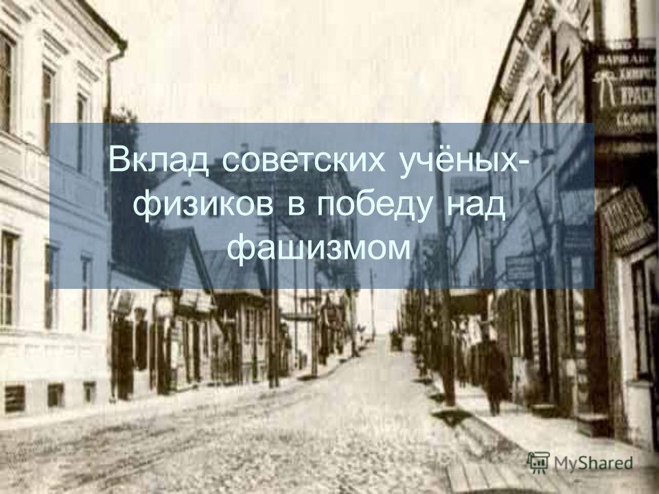Вклад советских учёных- физиков в победу над фашизмом