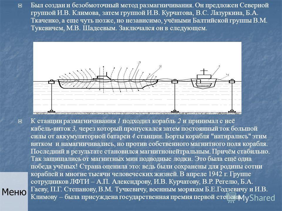 Был создан и безобмоточный метод размагничивания. Он предложен Северной группой И.В. Климова, затем группой И.В. Курчатова, В.С. Лазуркина, Б.А. Ткаченко, а еще чуть позже, но независимо, учёными Балтийской группы В.М. Тукевичем, М.В. Шадеевым. Заклю