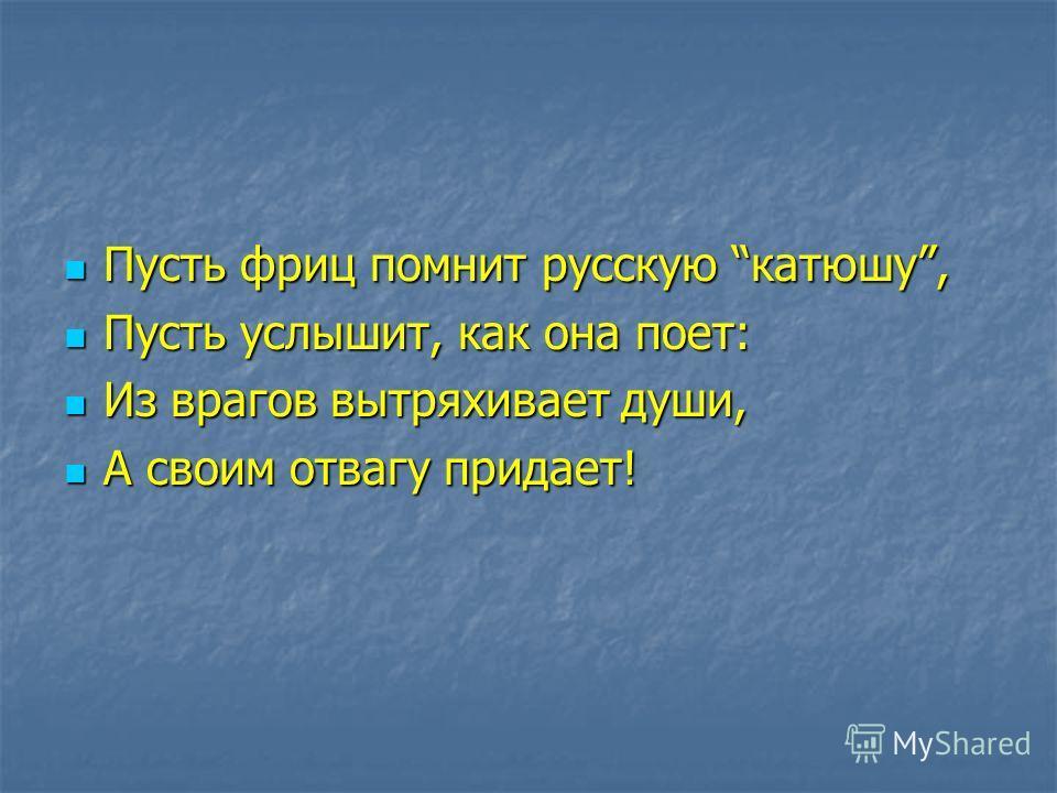 Пусть фриц помнит русскую катюшу, Пусть фриц помнит русскую катюшу, Пусть услышит, как она поет: Пусть услышит, как она поет: Из врагов вытряхивает души, Из врагов вытряхивает души, А своим отвагу придает! А своим отвагу придает!