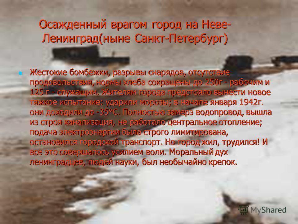 Осажденный врагом город на Неве- Ленинград(ныне Санкт-Петербург) Жестокие бомбежки, разрывы снарядов, отсутствие продовольствия, нормы хлеба сокращены до 250г - рабочим и 125 г - служащим. Жителям города предстояло вынести новое тяжкое испытание: уда