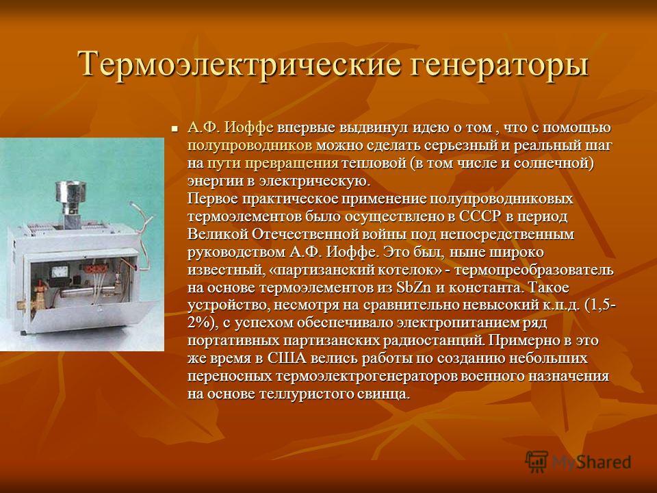 Термоэлектрические генераторы А.Ф. Иоффе впервые выдвинул идею о том, что с помощью полупроводников можно сделать серьезный и реальный шаг на пути превращения тепловой (в том числе и солнечной) энергии в электрическую. Первое практическое применение