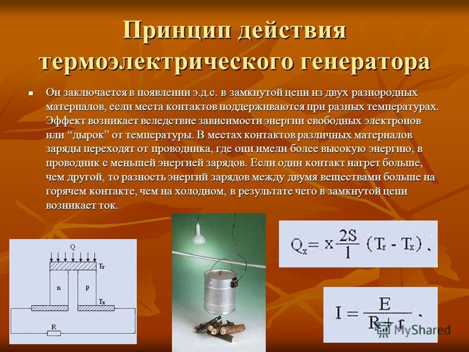 Принцип действия термоэлектрического генератора Он заключается в появлении э.д.с. в замкнутой цепи из двух разнородных материалов, если места контактов поддерживаются при разных температурах. Эффект возникает вследствие зависимости энергии свободных