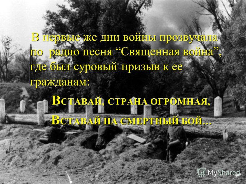 В В первые же дни войны прозвучала по радио песня Священная война, где был суровый призыв к ее гражданам: ВСТАВАЙ, СТРАНА ОГРОМНАЯ, ВСТАВАЙ НА СМЕРТНЫЙ БОЙ…