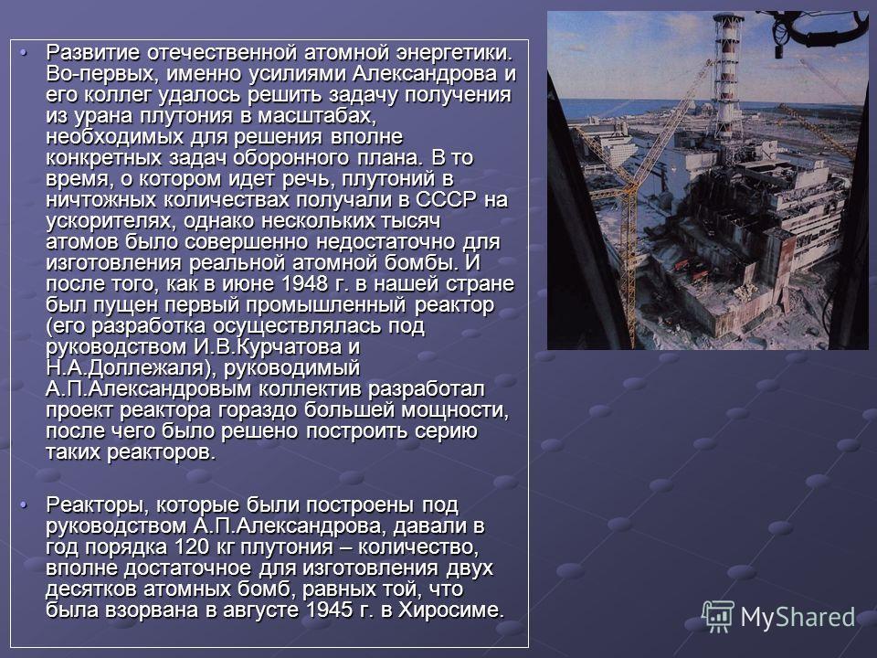 Развитие отечественной атомной энергетики. Во-первых, именно усилиями Александрова и его коллег удалось решить задачу получения из урана плутония в масштабах, необходимых для решения вполне конкретных задач оборонного плана. В то время, о котором иде