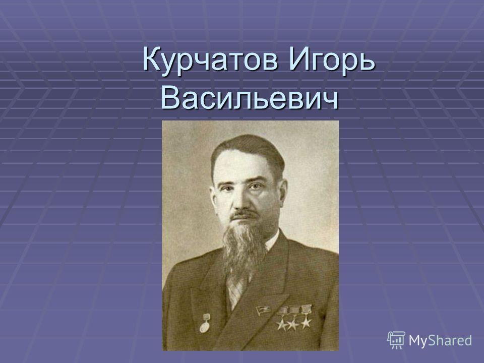 Курчатов Игорь Васильевич Курчатов Игорь Васильевич