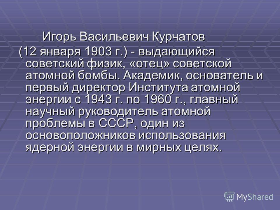 Игорь Васильевич Курчатов Игорь Васильевич Курчатов (12 января 1903 г.) - выдающийся советский физик, «отец» советской атомной бомбы. Академик, основатель и первый директор Института атомной энергии с 1943 г. по 1960 г., главный научный руководитель