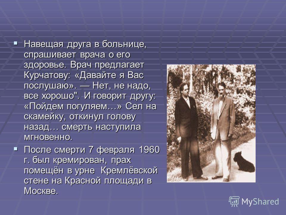 Навещая друга в больнице, спрашивает врача о его здоровье. Врач предлагает Курчатову: «Давайте я Вас послушаю». Нет, не надо, все хорошо