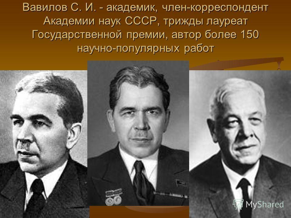 Вавилов С. И. - академик, член-корреспондент Академии наук СССР, трижды лауреат Государственной премии, автор более 150 научно-популярных работ