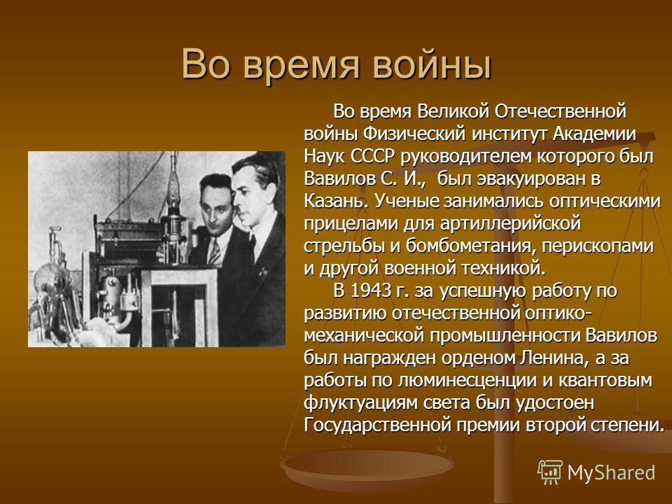 Во время войны Во время Великой Отечественной войны Физический институт Академии Наук СССР руководителем которого был Вавилов С. И., был эвакуирован в Казань. Ученые занимались оптическими прицелами для артиллерийской стрельбы и бомбометания, периско