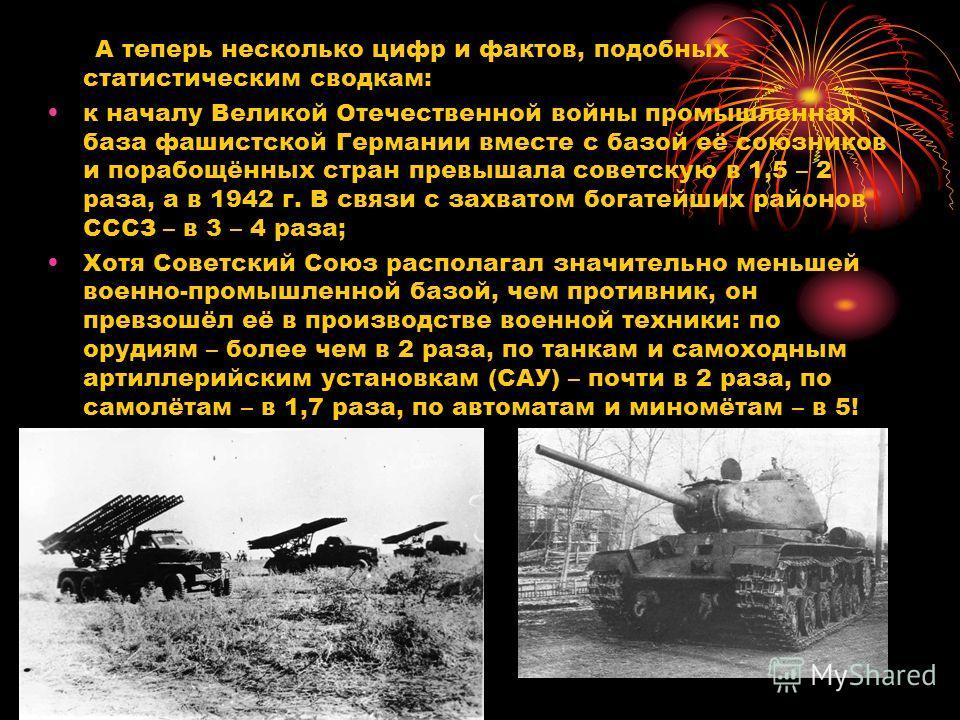 А теперь несколько цифр и фактов, подобных статистическим сводкам: к началу Великой Отечественной войны промышленная база фашистской Германии вместе с базой её союзников и порабощённых стран превышала советскую в 1,5 – 2 раза, а в 1942 г. В связи с з