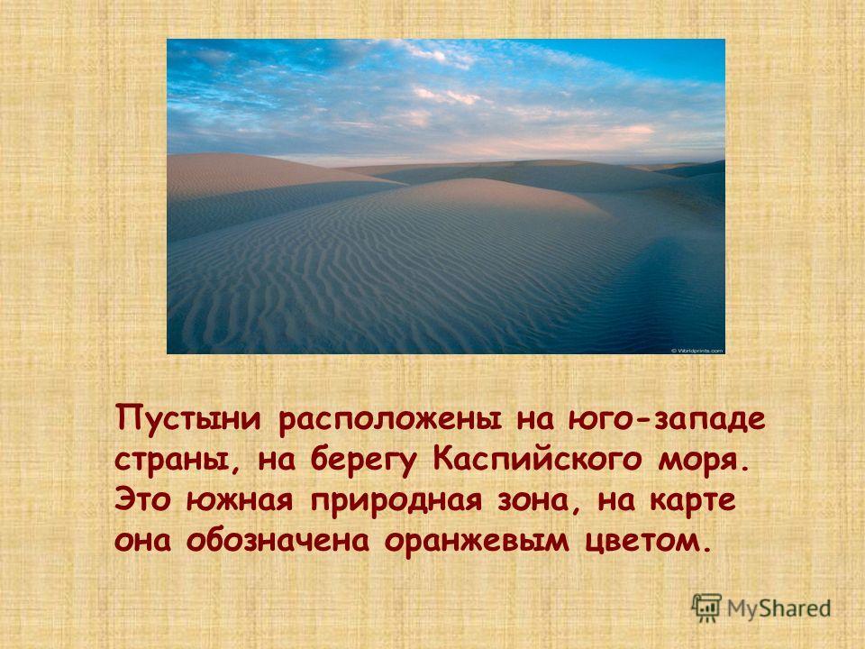 Пустыни расположены на юго-западе страны, на берегу Каспийского моря. Это южная природная зона, на карте она обозначена оранжевым цветом.