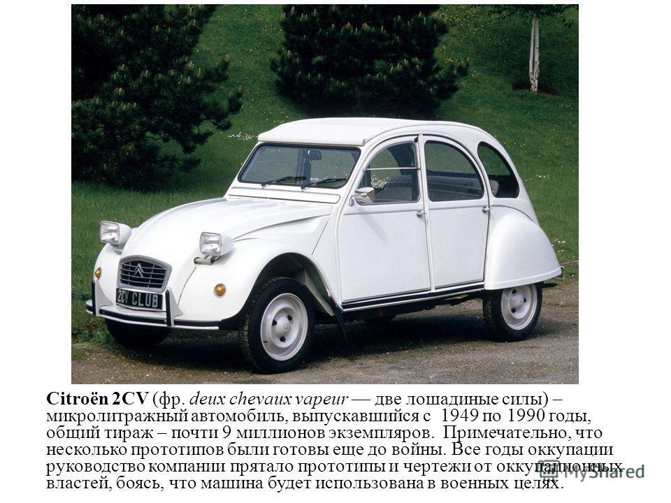 Citroën 2CV (фр. deux chevaux vapeur две лошадиные силы) – микролитражный автомобиль, выпускавшийся с 1949 по 1990 годы, общий тираж – почти 9 миллионов экземпляров. Примечательно, что несколько прототипов были готовы еще до войны. Все годы оккупации