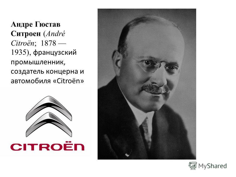 Андре Гюстав Ситроен (André Citroën; 1878 1935), французский промышленник, создатель концерна и автомобиля «Citroën»