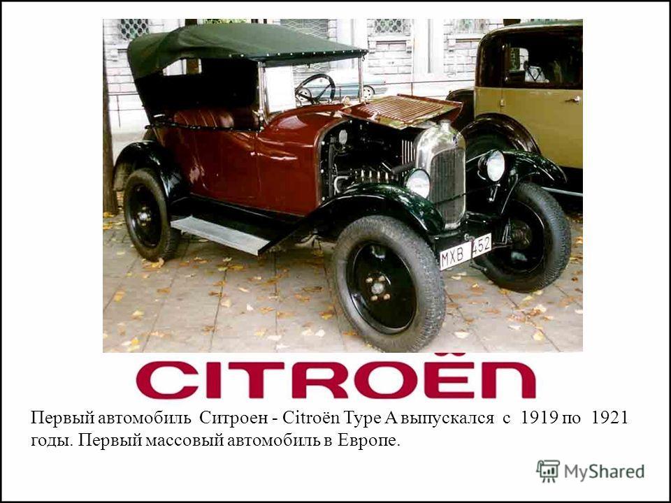 Первый автомобиль Ситроен - Citroën Type A выпускался с 1919 по 1921 годы. Первый массовый автомобиль в Европе.