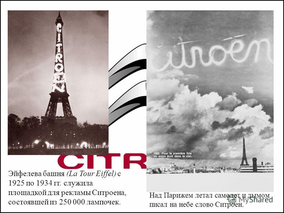 Эйфелева башня (La Tour Eiffel) с 1925 по 1934 гг. служила площадкой для рекламы Ситроена, состоявшей из 250 000 лампочек. Над Парижем летал самолет и дымом писал на небе слово Ситроен.