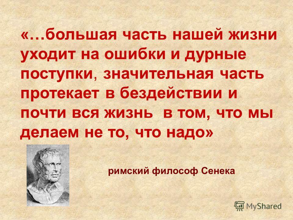 «…большая часть нашей жизни уходит на ошибки и дурные поступки, значительная часть протекает в бездействии и почти вся жизнь в том, что мы делаем не то, что надо» римский философ Сенека