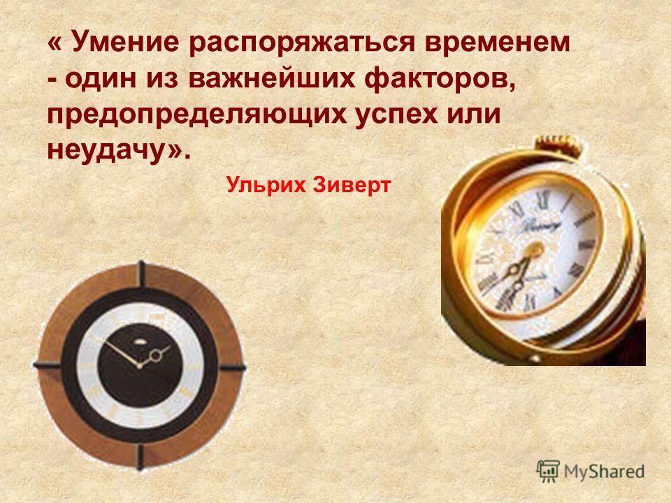 « Умение распоряжаться временем - один из важнейших факторов, предопределяющих успех или неудачу». Ульрих Зиверт