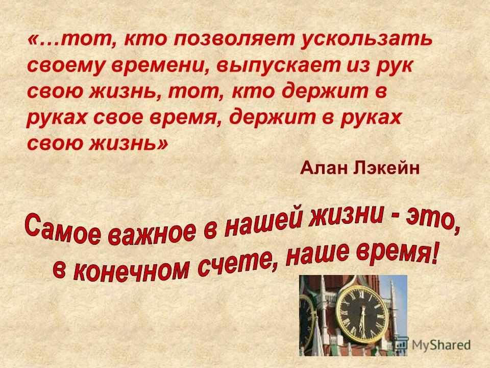«…тот, кто позволяет ускользать своему времени, выпускает из рук свою жизнь, тот, кто держит в руках свое время, держит в руках свою жизнь» Алан Лэкейн