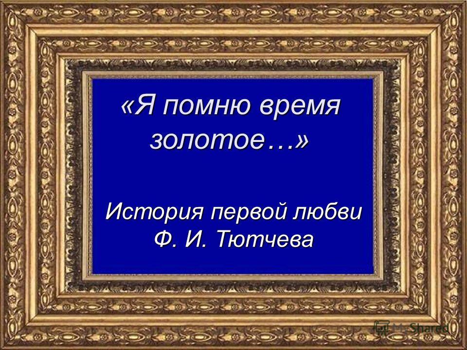 «Я помню время золотое…» История первой любви Ф. И. Тютчева