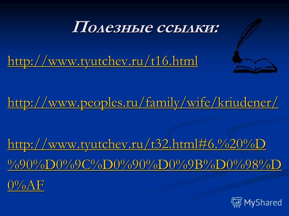 Полезные ссылки: http://www.tyutchev.ru/t16.html http://www.peoples.ru/family/wife/kriudener/ http://www.tyutchev.ru/t32.html#6.%20%D %90%D0%9C%D0%90%D0%9B%D0%98%D 0%AF