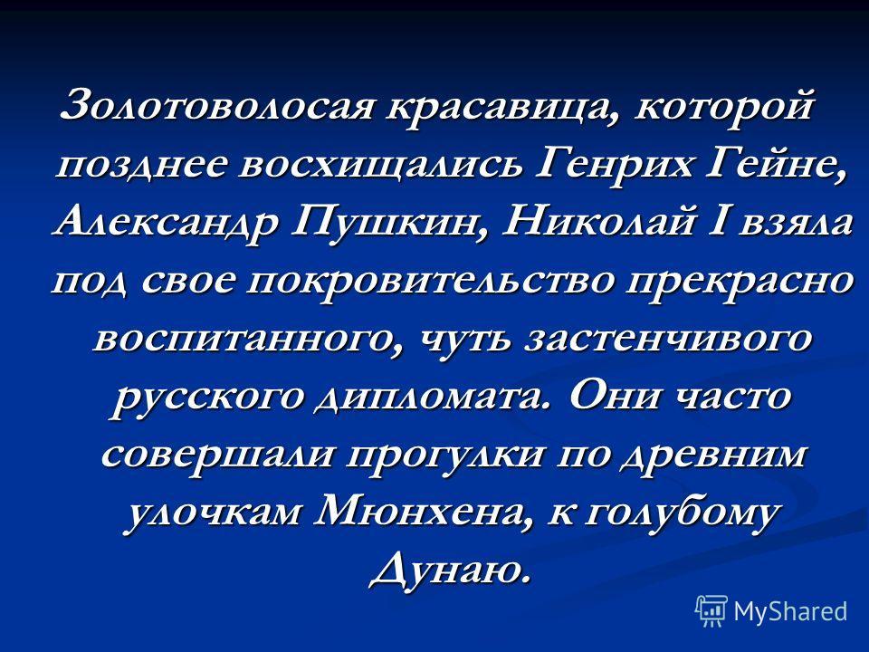 Золотоволосая красавица, которой позднее восхищались Генрих Гейне, Александр Пушкин, Николай I взяла под свое покровительство прекрасно воспитанного, чуть застенчивого русского дипломата. Они часто совершали прогулки по древним улочкам Мюнхена, к гол