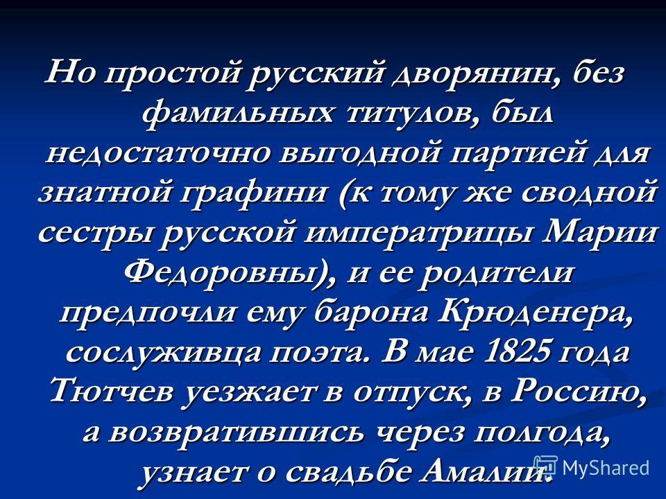 Но простой русский дворянин, без фамильных титулов, был недостаточно выгодной партией для знатной графини (к тому же сводной сестры русской императрицы Марии Федоровны), и ее родители предпочли ему барона Крюденера, сослуживца поэта. В мае 1825 года