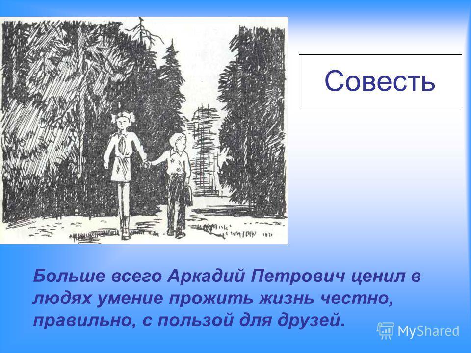 Совесть Больше всего Аркадий Петрович ценил в людях умение прожить жизнь честно, правильно, с пользой для друзей.