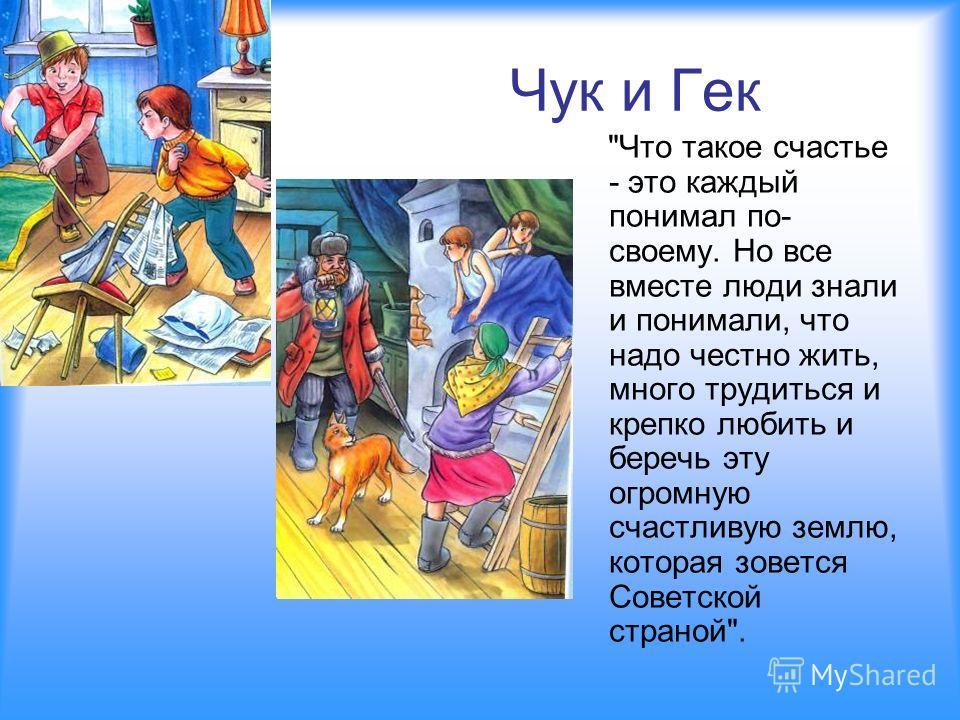 Чук и Гек Что такое счастье - это каждый понимал по- своему. Но все вместе люди знали и понимали, что надо честно жить, много трудиться и крепко любить и беречь эту огромную счастливую землю, которая зовется Советской страной.