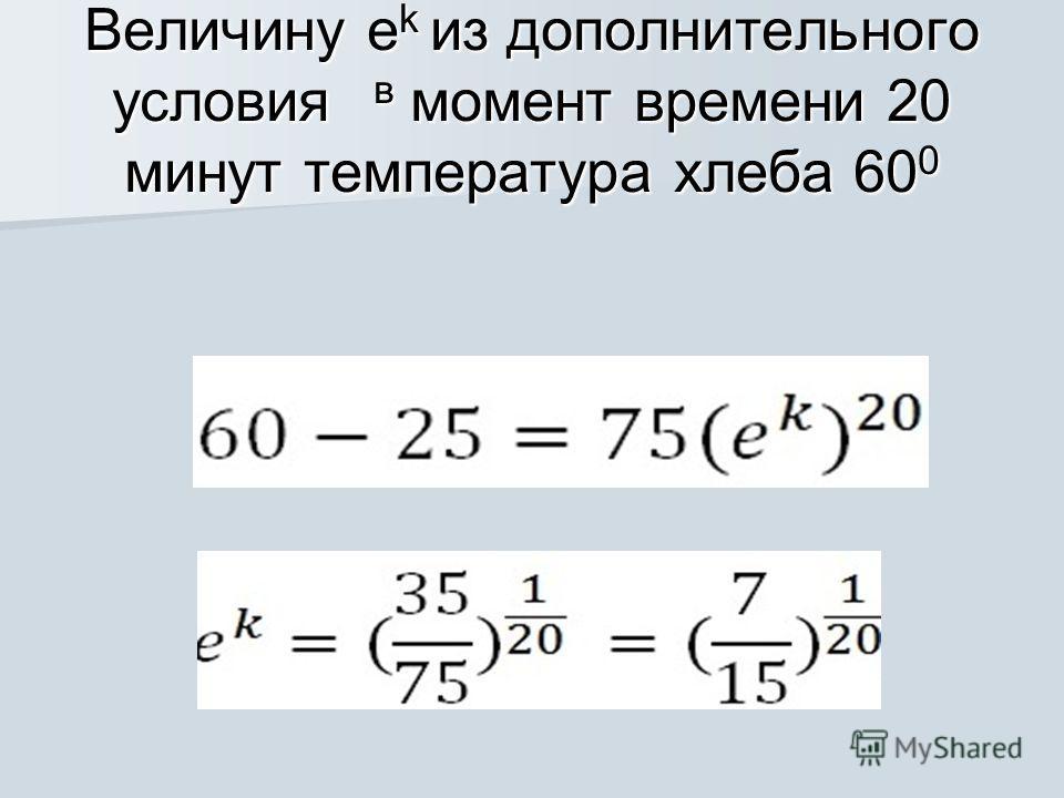 Произвольную постоянную С определяем из начального условия: при t=0 мин. Т=100: Величину e определяем, исходя из данного дополнительного условия: t=20 мин., Т=60 градусов. Получаем: Величину e определяем, исходя из данного дополнительного условия: t=