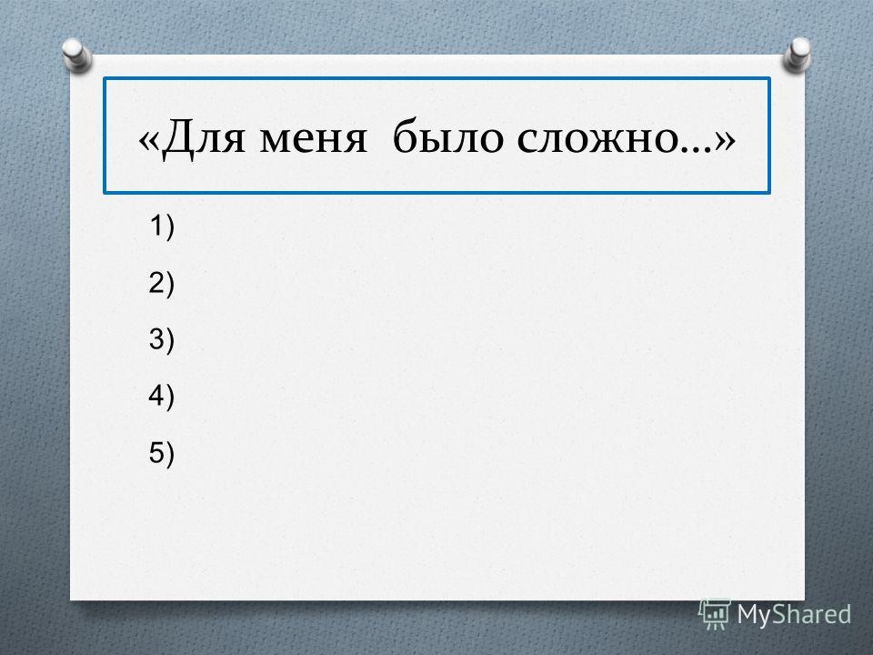 «Для меня было сложно…» 1) 2) 3) 4) 5)