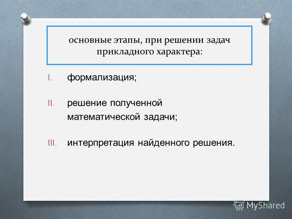 основные этапы, при решении задач прикладного характера: I. формализация ; II. решение полученной математической задачи ; III. интерпретация найденного решения.