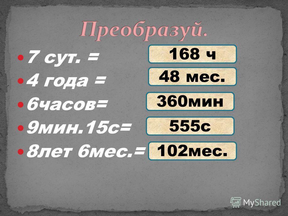 7 сут. = 4 года = 6часов= 9мин.15с= 8лет 6мес.= 168 ч 48 мес. 360мин 555с 102мес.