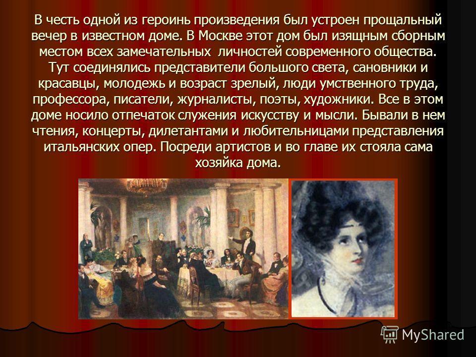 В честь одной из героинь произведения был устроен прощальный вечер в известном доме. В Москве этот дом был изящным сборным местом всех замечательных личностей современного общества. Тут соединялись представители большого света, сановники и красавцы,