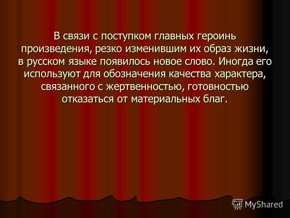 В связи с поступком главных героинь произведения, резко изменившим их образ жизни, в русском языке появилось новое слово. Иногда его используют для обозначения качества характера, связанного с жертвенностью, готовностью отказаться от материальных бла