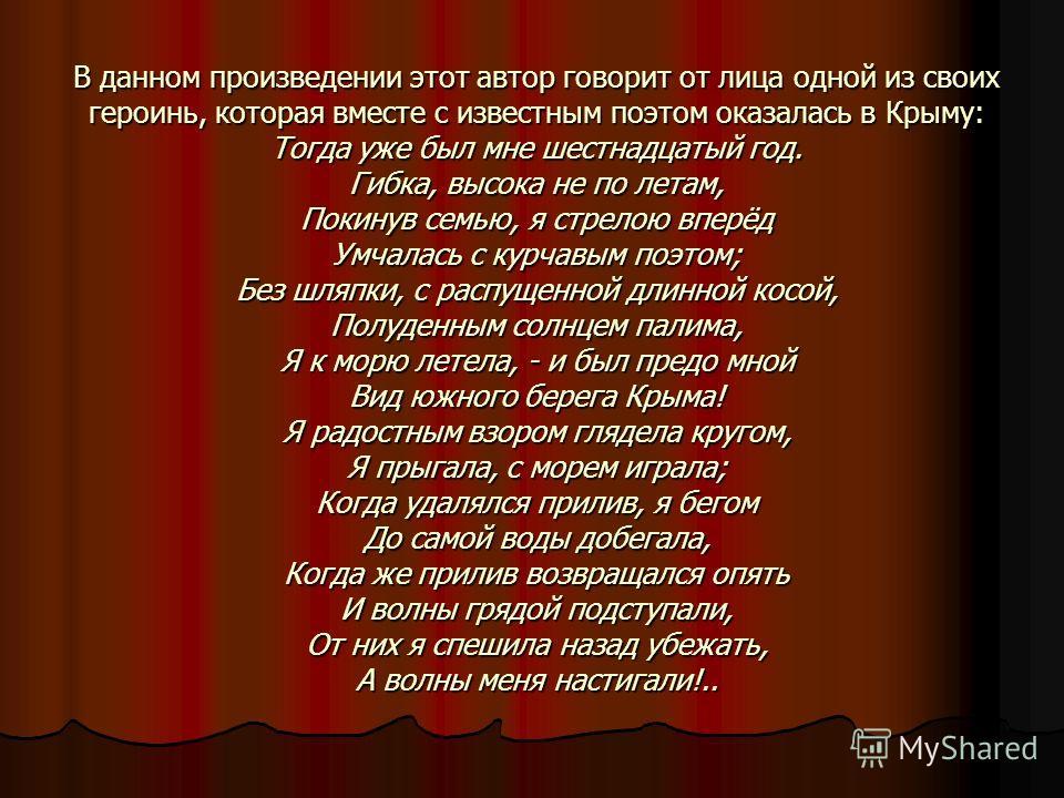 В данном произведении этот автор говорит от лица одной из своих героинь, которая вместе с известным поэтом оказалась в Крыму: Тогда уже был мне шестнадцатый год. Гибка, высока не по летам, Покинув семью, я стрелою вперёд Умчалась с курчавым поэтом; Б