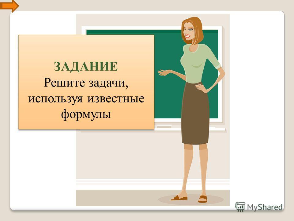 ЗАДАНИЕ Решите задачи, используя известные формулы ЗАДАНИЕ Решите задачи, используя известные формулы