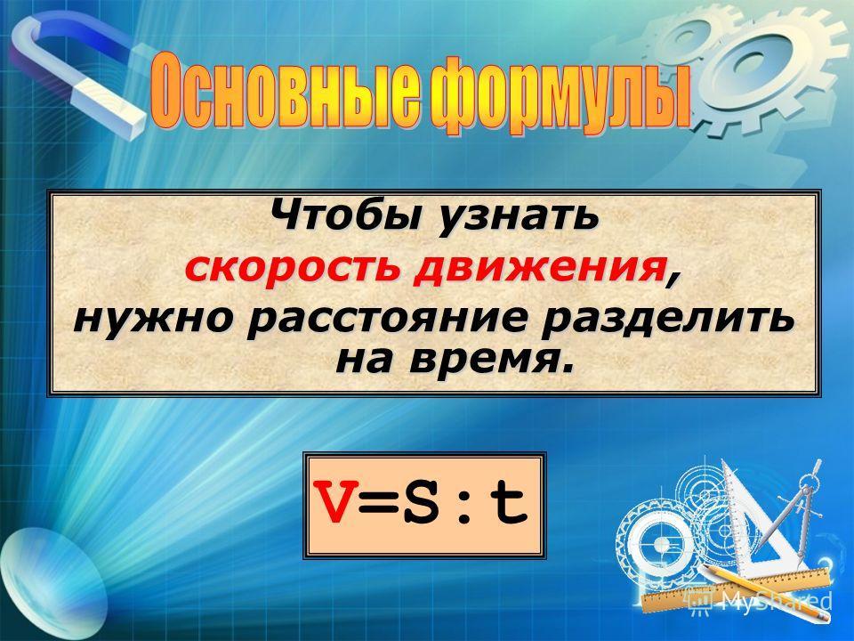 V=S:t Чтобы узнать скорость движения, нужно расстояние разделить на время.