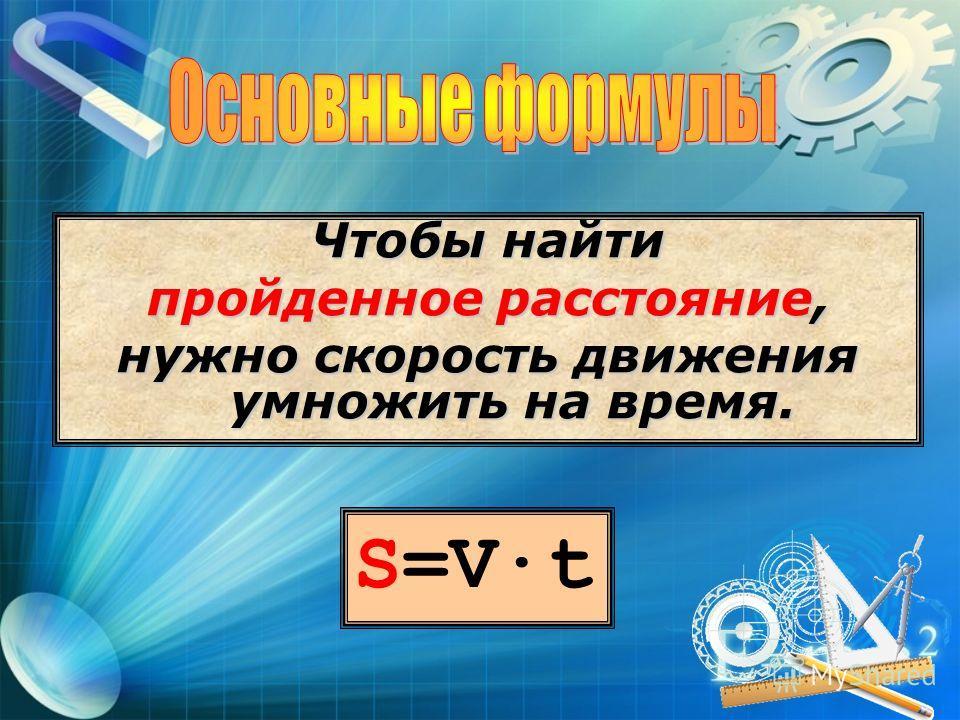 S=Vt Чтобы найти пройденное расстояние, нужно скорость движения умножить на время.