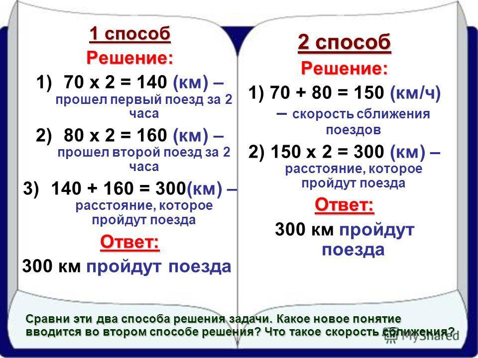 2 способ Решение: 1) 70 + 80 = 150 (км/ч) – скорость сближения поездов 2) 150 x 2 = 300 (км) – расстояние, которое пройдут поездаОтвет: 300 км пройдут поезда 1 способ Решение: 1)70 x 2 = 140 (км) – прошел первый поезд за 2 часа 2)80 x 2 = 160 (км) –