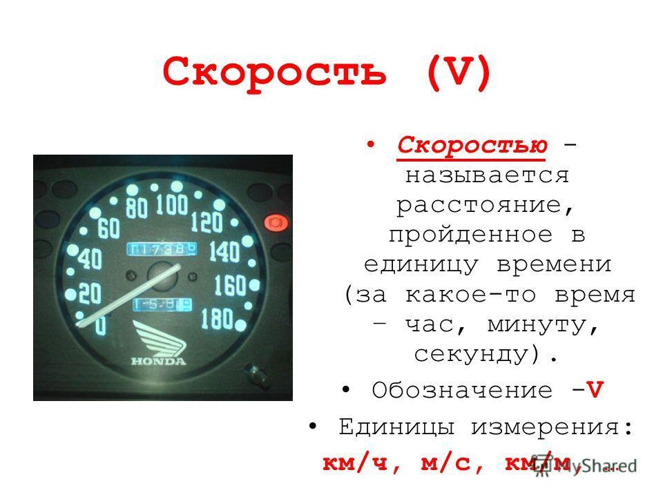 Скорость (V) Скоростью - называется расстояние, пройденное в единицу времени (за какое-то время – час, минуту, секунду). Обозначение -V Единицы измерения: км/ч, м/с, км/м, …