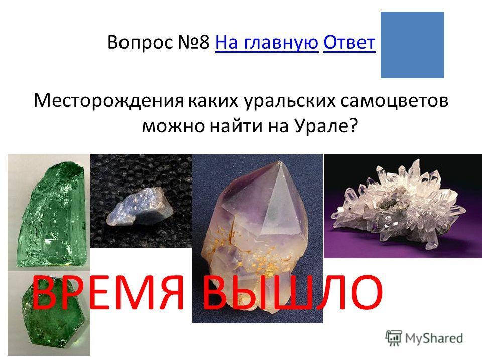ВРЕМЯ ВЫШЛО Вопрос 8 На главную ОтветНа главнуюОтвет Месторождения каких уральских самоцветов можно найти на Урале?