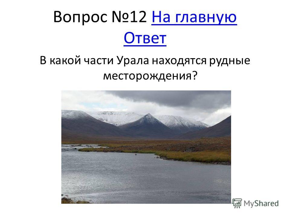 Вопрос 12 На главную ОтветНа главную Ответ В какой части Урала находятся рудные месторождения?
