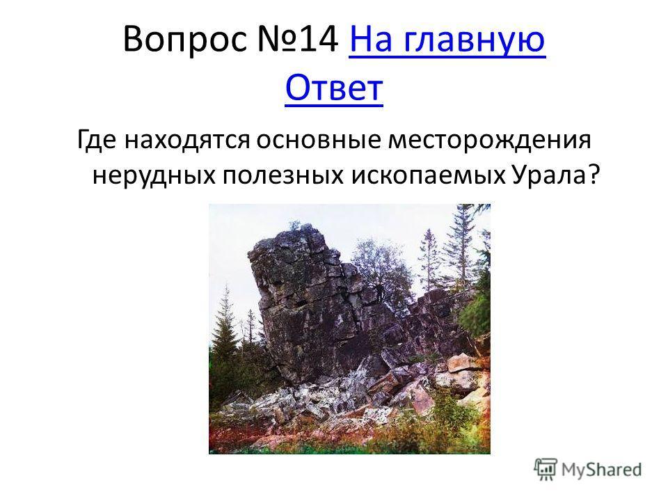 Вопрос 14 На главную ОтветНа главную Ответ Где находятся основные месторождения нерудных полезных ископаемых Урала?