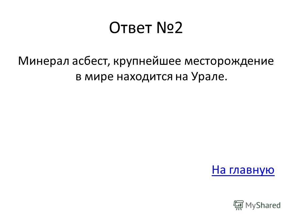 Ответ 2 Минерал асбест, крупнейшее месторождение в мире находится на Урале. На главную