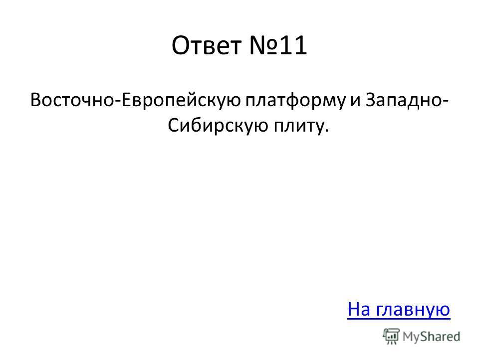 Ответ 11 Восточно-Европейскую платформу и Западно- Сибирскую плиту. На главную